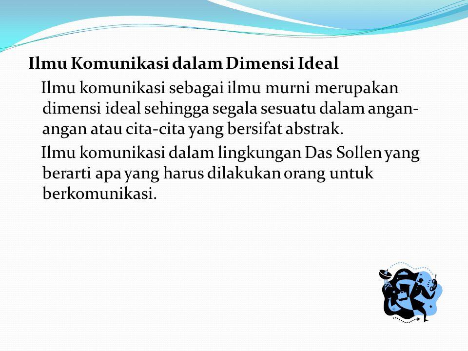 Ilmu Komunikasi dalam Dimensi Ideal Ilmu komunikasi sebagai ilmu murni merupakan dimensi ideal sehingga segala sesuatu dalam angan- angan atau cita-ci