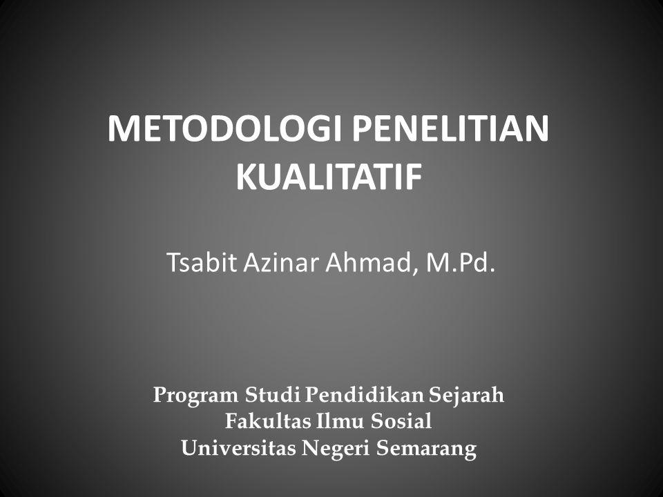 METODOLOGI PENELITIAN KUALITATIF Tsabit Azinar Ahmad, M.Pd. Program Studi Pendidikan Sejarah Fakultas Ilmu Sosial Universitas Negeri Semarang