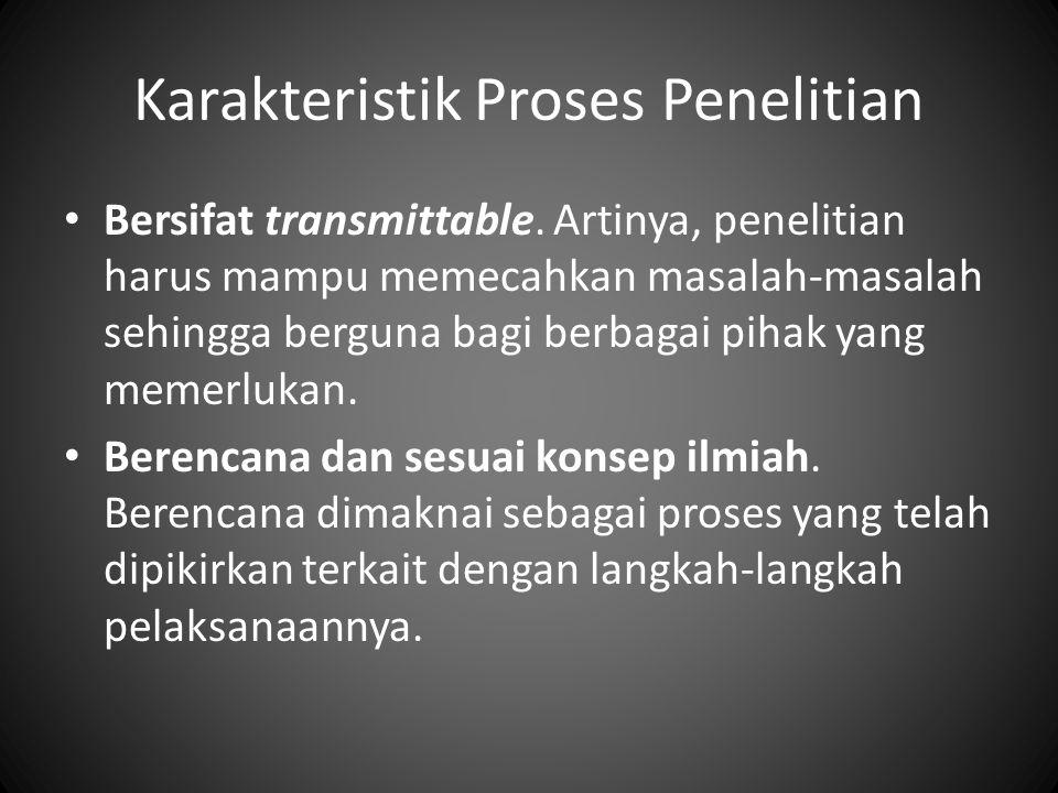 Karakteristik Proses Penelitian Bersifat transmittable.