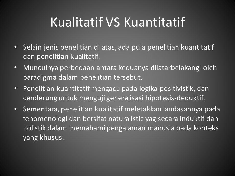 Kualitatif VS Kuantitatif Selain jenis penelitian di atas, ada pula penelitian kuantitatif dan penelitian kualitatif. Munculnya perbedaan antara kedua