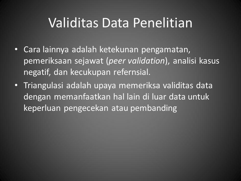 Validitas Data Penelitian Cara lainnya adalah ketekunan pengamatan, pemeriksaan sejawat (peer validation), analisi kasus negatif, dan kecukupan refernsial.