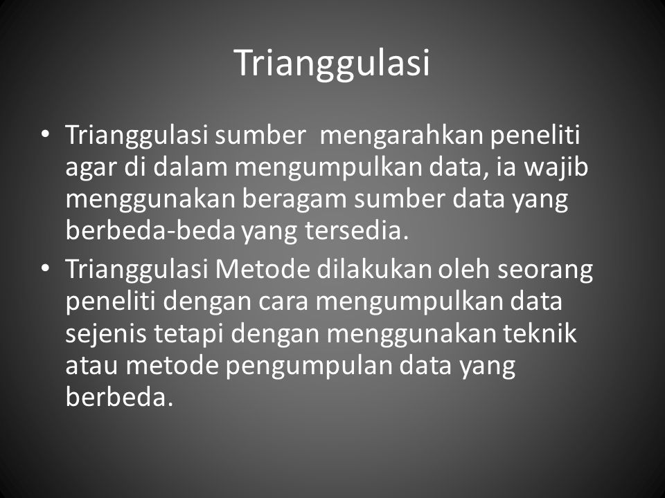 Trianggulasi Trianggulasi sumber mengarahkan peneliti agar di dalam mengumpulkan data, ia wajib menggunakan beragam sumber data yang berbeda-beda yang tersedia.