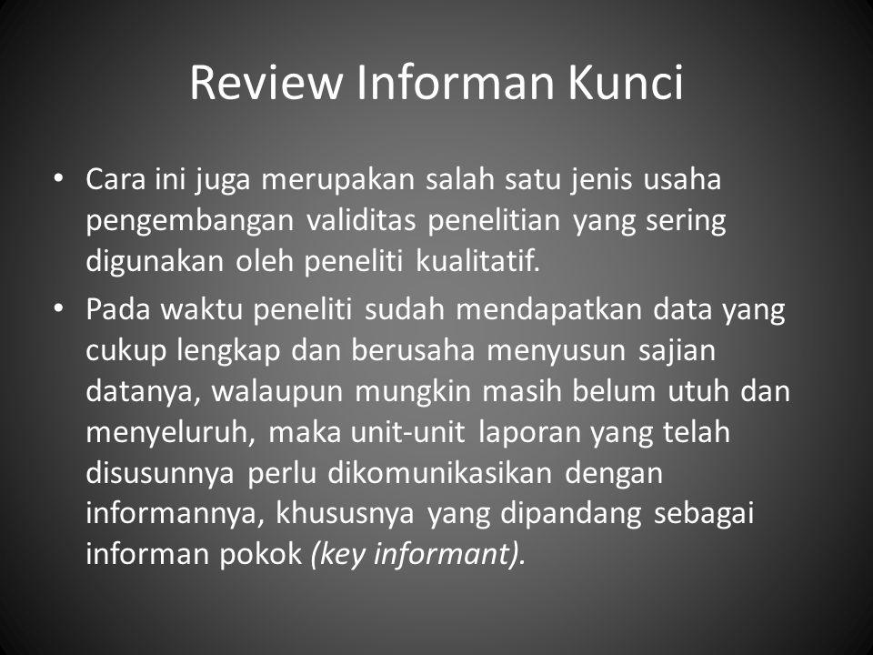 Review Informan Kunci Cara ini juga merupakan salah satu jenis usaha pengembangan validitas penelitian yang sering digunakan oleh peneliti kualitatif.