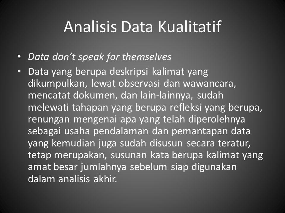 Analisis Data Kualitatif Data don't speak for themselves Data yang berupa deskripsi kalimat yang dikumpulkan, lewat observasi dan wawancara, mencatat