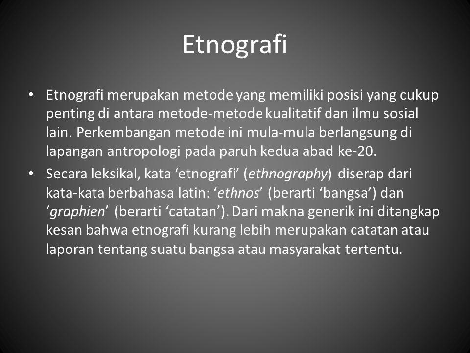 Etnografi Etnografi merupakan metode yang memiliki posisi yang cukup penting di antara metode-metode kualitatif dan ilmu sosial lain. Perkembangan met
