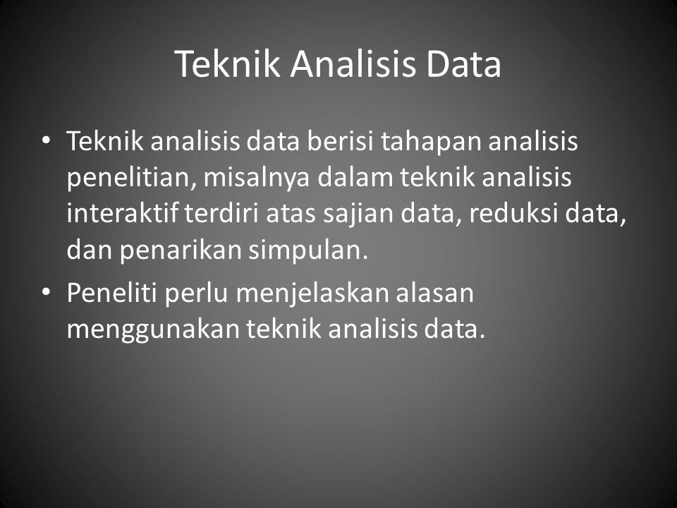 Teknik Analisis Data Teknik analisis data berisi tahapan analisis penelitian, misalnya dalam teknik analisis interaktif terdiri atas sajian data, reduksi data, dan penarikan simpulan.