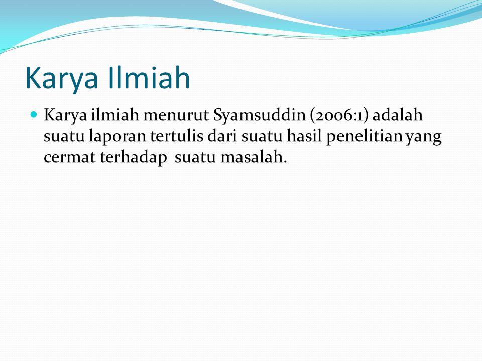 Karya Ilmiah Karya ilmiah menurut Syamsuddin (2006:1) adalah suatu laporan tertulis dari suatu hasil penelitian yang cermat terhadap suatu masalah.