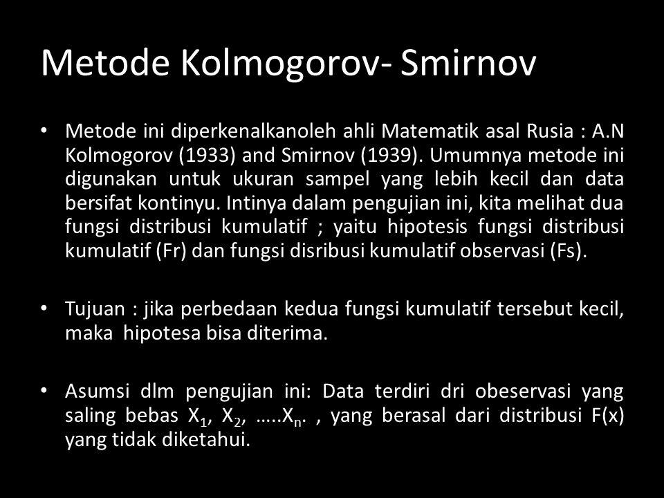 Metode Kolmogorov- Smirnov Metode ini diperkenalkanoleh ahli Matematik asal Rusia : A.N Kolmogorov (1933) and Smirnov (1939).