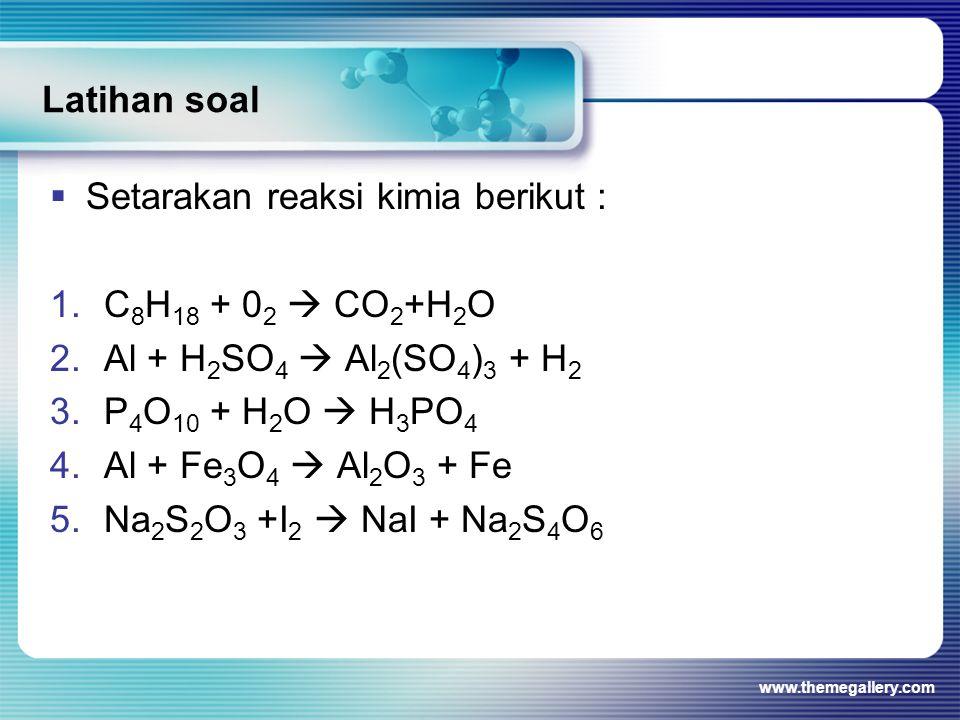 Latihan soal  Setarakan reaksi kimia berikut : 1.C 8 H 18 + 0 2  CO 2 +H 2 O 2.Al + H 2 SO 4  Al 2 (SO 4 ) 3 + H 2 3.P 4 O 10 + H 2 O  H 3 PO 4 4.
