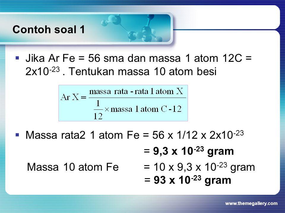 Contoh soal 1  Jika Ar Fe = 56 sma dan massa 1 atom 12C = 2x10 -23. Tentukan massa 10 atom besi  Massa rata2 1 atom Fe = 56 x 1/12 x 2x10 -23 = 9,3