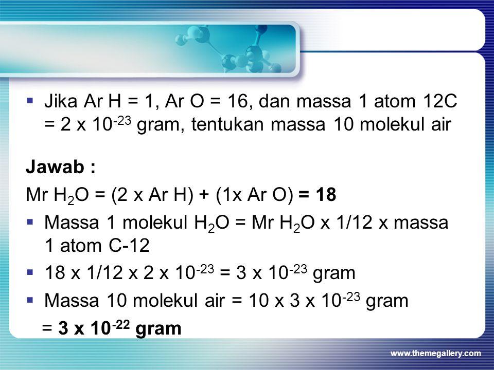 Jawab : Mr H 2 O = (2 x Ar H) + (1x Ar O) = 18  Massa 1 molekul H 2 O = Mr H 2 O x 1/12 x massa 1 atom C-12  18 x 1/12 x 2 x 10 -23 = 3 x 10 -23 gra