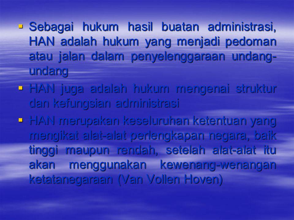  Sebagai hukum hasil buatan administrasi, HAN adalah hukum yang menjadi pedoman atau jalan dalam penyelenggaraan undang- undang  HAN juga adalah huk