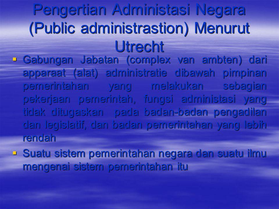 Pengertian Administasi Negara (Public administrastion) Menurut Utrecht  Gabungan Jabatan (complex van ambten) dari apparaat (alat) administratie diba