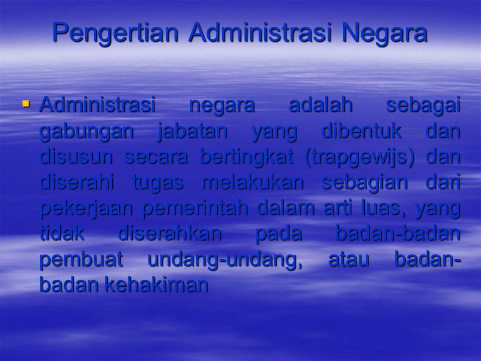 Pengertian Administrasi Negara  Administrasi negara adalah sebagai gabungan jabatan yang dibentuk dan disusun secara bertingkat (trapgewijs) dan dise