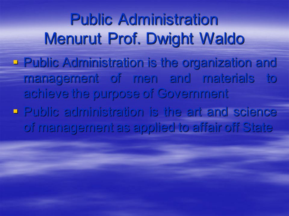 Public Administration Menurut Prof. Dwight Waldo  Public Administration is the organization and management of men and materials to achieve the purpos