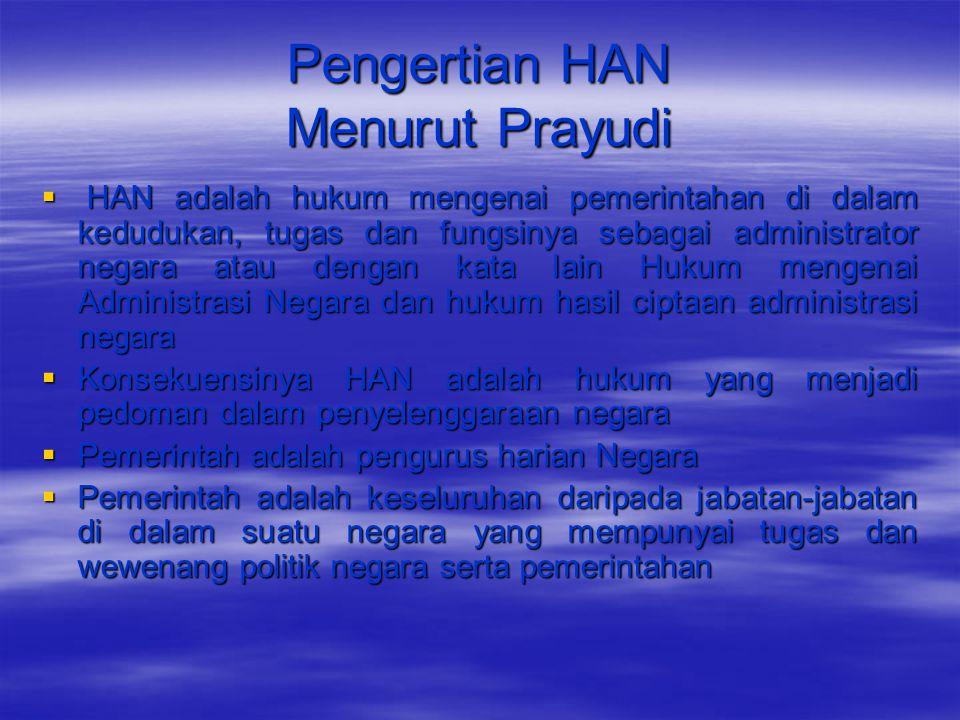 Pengertian HAN Menurut Prayudi  HAN adalah hukum mengenai pemerintahan di dalam kedudukan, tugas dan fungsinya sebagai administrator negara atau deng