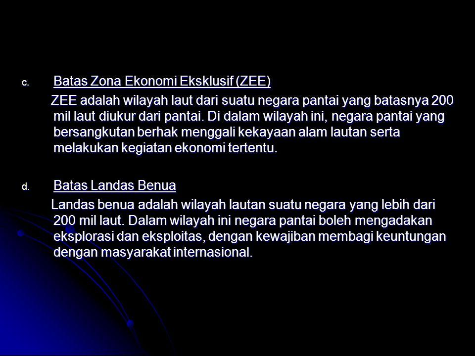 c. Batas Zona Ekonomi Eksklusif (ZEE) ZEE adalah wilayah laut dari suatu negara pantai yang batasnya 200 mil laut diukur dari pantai. Di dalam wilayah