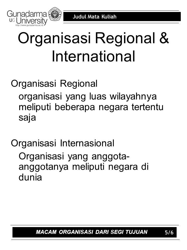 Judul Mata Kuliah 5/6 Organisasi Regional & International Organisasi Regional organisasi yang luas wilayahnya meliputi beberapa negara tertentu saja Organisasi Internasional Organisasi yang anggota- anggotanya meliputi negara di dunia MACAM ORGANISASI DARI SEGI TUJUAN