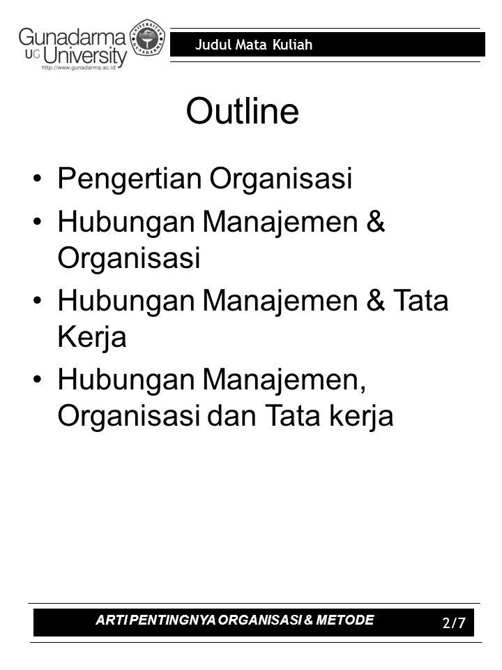 Judul Mata Kuliah 2/7 Outline Pengertian Organisasi Hubungan Manajemen & Organisasi Hubungan Manajemen & Tata Kerja Hubungan Manajemen, Organisasi dan Tata kerja ARTI PENTINGNYA ORGANISASI & METODE