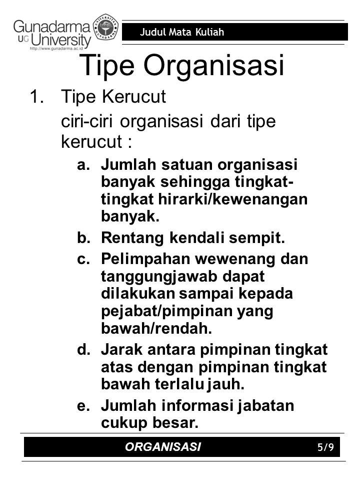 Judul Mata Kuliah 5/9 Tipe Organisasi 1.Tipe Kerucut ciri-ciri organisasi dari tipe kerucut : a.Jumlah satuan organisasi banyak sehingga tingkat- tingkat hirarki/kewenangan banyak.