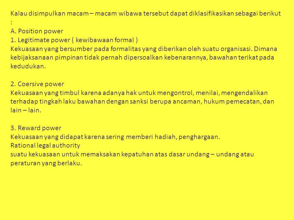 Kalau disimpulkan macam – macam wibawa tersebut dapat diklasifikasikan sebagai berikut : A. Position power 1. Legitimate power ( kewibawaan formal ) K