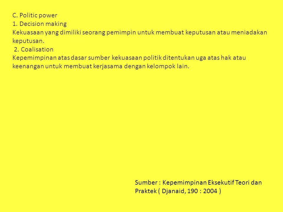 C. Politic power 1. Decision making Kekuasaan yang dimiliki seorang pemimpin untuk membuat keputusan atau meniadakan keputusan. 2. Coalisation Kepemim