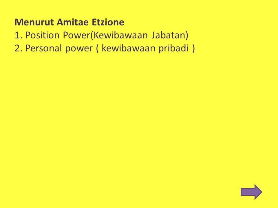 Menurut Amitae Etzione 1. Position Power(Kewibawaan Jabatan) 2. Personal power ( kewibawaan pribadi )