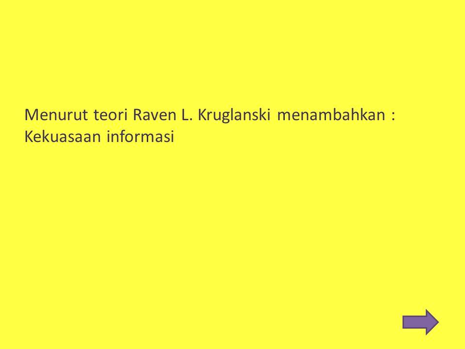 Menurut teori Raven L. Kruglanski menambahkan : Kekuasaan informasi