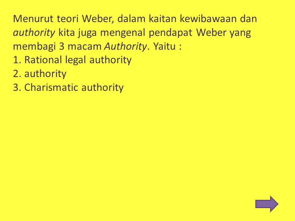 Menurut teori Weber, dalam kaitan kewibawaan dan authority kita juga mengenal pendapat Weber yang membagi 3 macam Authority. Yaitu : 1. Rational legal