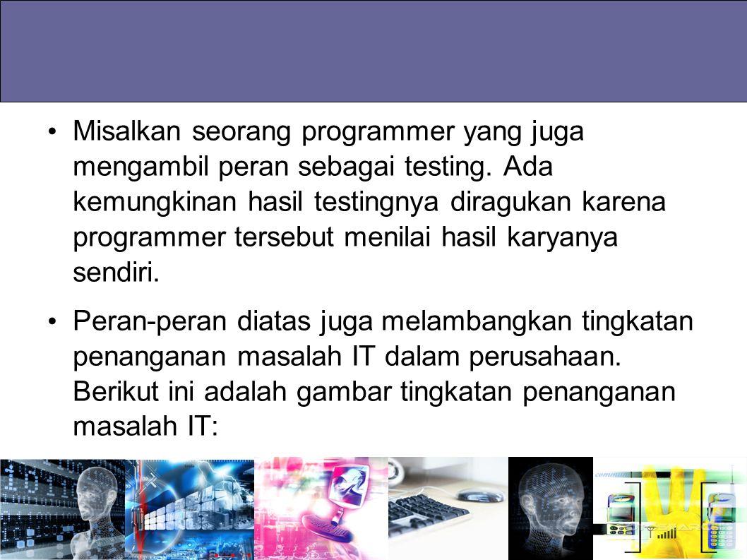 Misalkan seorang programmer yang juga mengambil peran sebagai testing. Ada kemungkinan hasil testingnya diragukan karena programmer tersebut menilai h