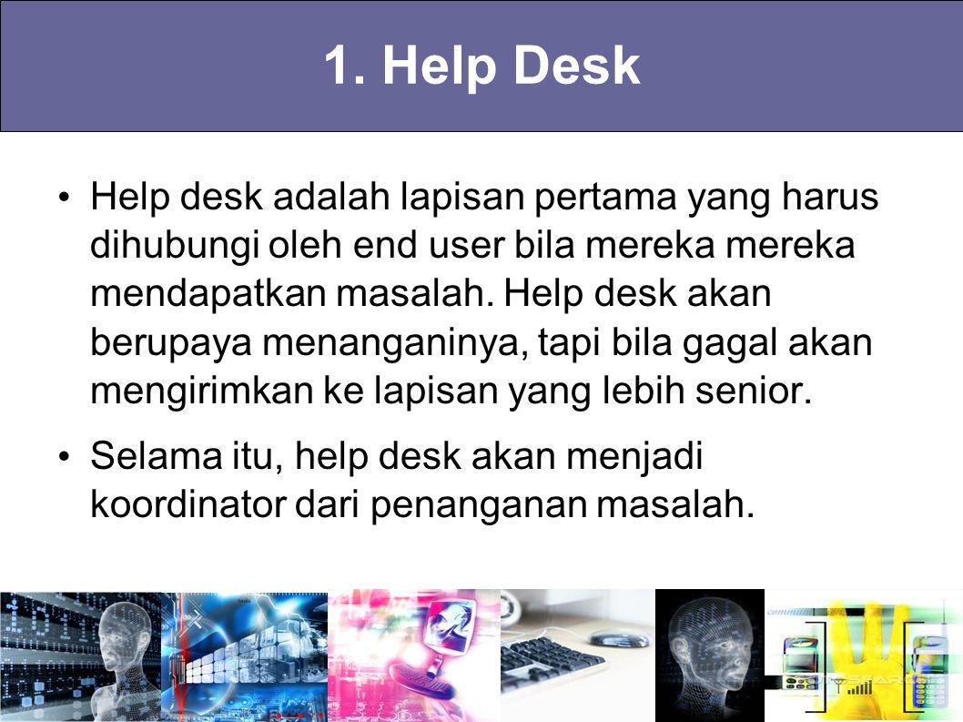 1. Help Desk Help desk adalah lapisan pertama yang harus dihubungi oleh end user bila mereka mereka mendapatkan masalah. Help desk akan berupaya menan