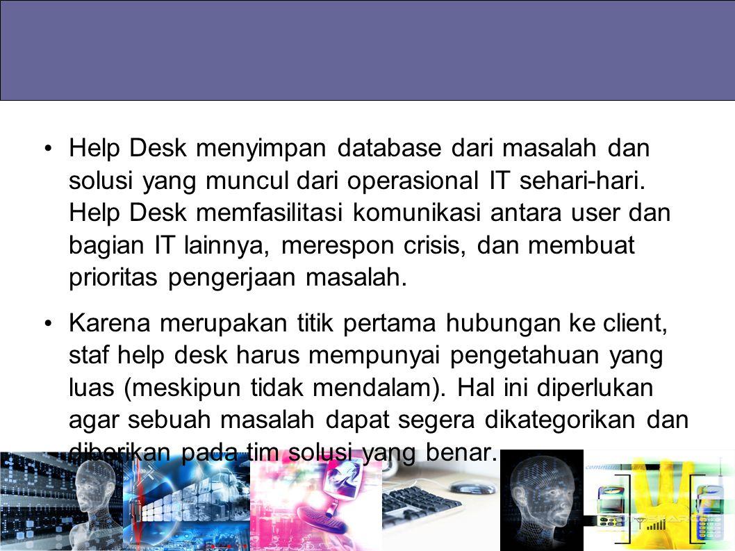 Help Desk menyimpan database dari masalah dan solusi yang muncul dari operasional IT sehari-hari. Help Desk memfasilitasi komunikasi antara user dan b