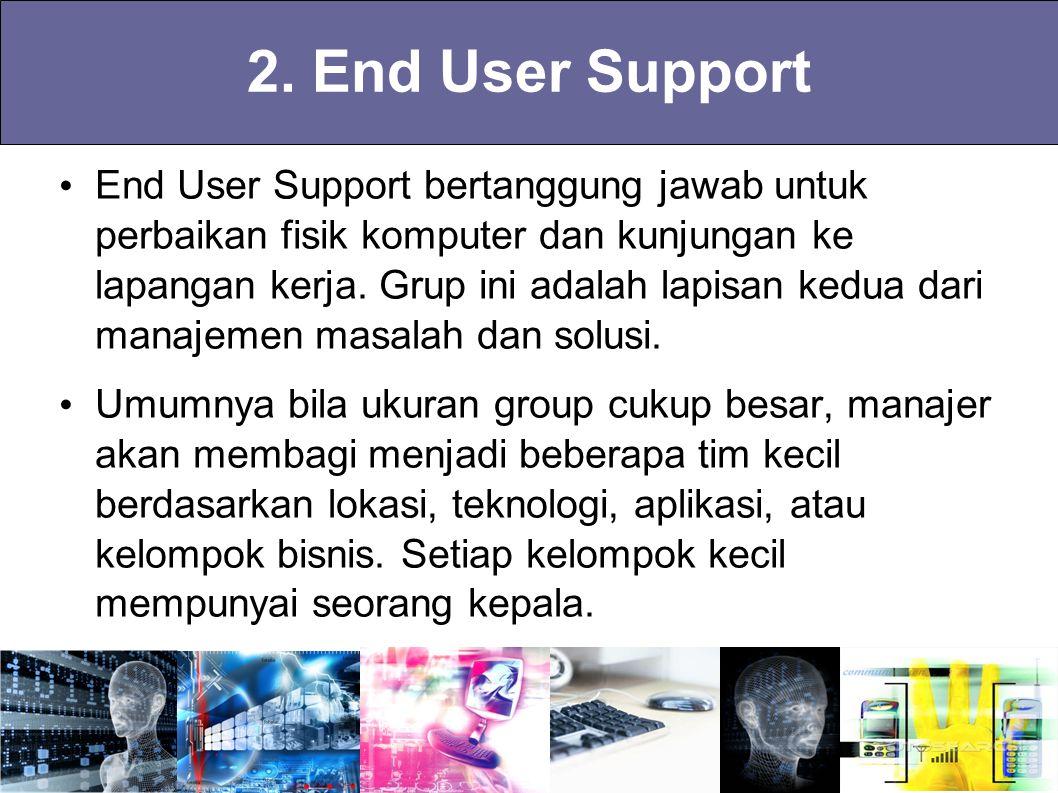 2. End User Support End User Support bertanggung jawab untuk perbaikan fisik komputer dan kunjungan ke lapangan kerja. Grup ini adalah lapisan kedua d