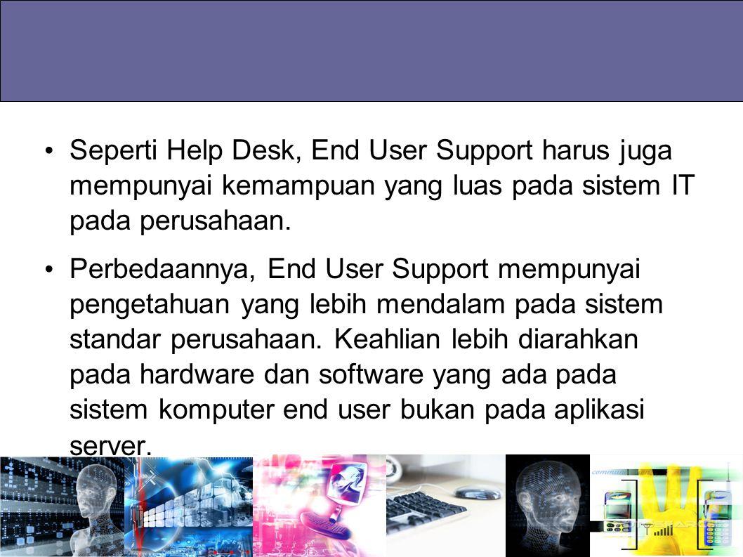 Seperti Help Desk, End User Support harus juga mempunyai kemampuan yang luas pada sistem IT pada perusahaan. Perbedaannya, End User Support mempunyai