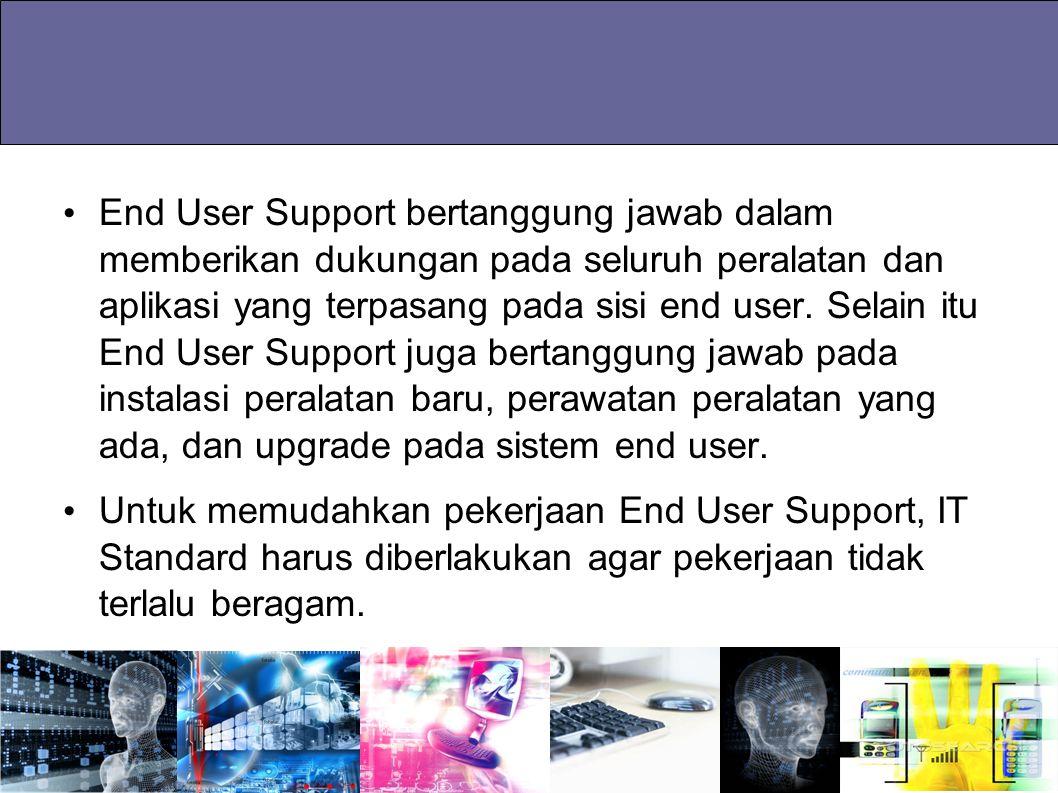 End User Support bertanggung jawab dalam memberikan dukungan pada seluruh peralatan dan aplikasi yang terpasang pada sisi end user. Selain itu End Use