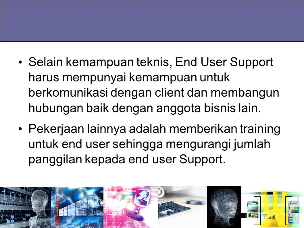 Selain kemampuan teknis, End User Support harus mempunyai kemampuan untuk berkomunikasi dengan client dan membangun hubungan baik dengan anggota bisni