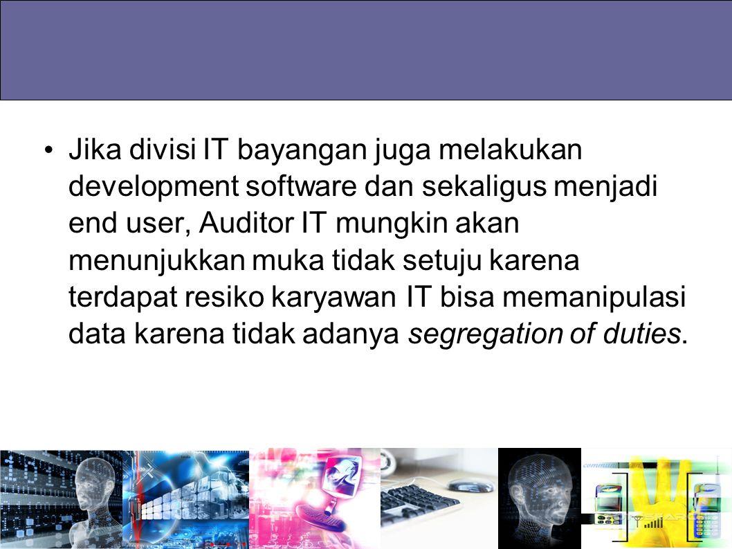 Jika divisi IT bayangan juga melakukan development software dan sekaligus menjadi end user, Auditor IT mungkin akan menunjukkan muka tidak setuju kare