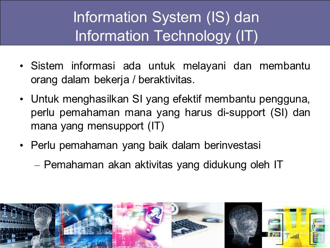 Information System (IS) dan Information Technology (IT) Sistem informasi ada untuk melayani dan membantu orang dalam bekerja / beraktivitas. Untuk men