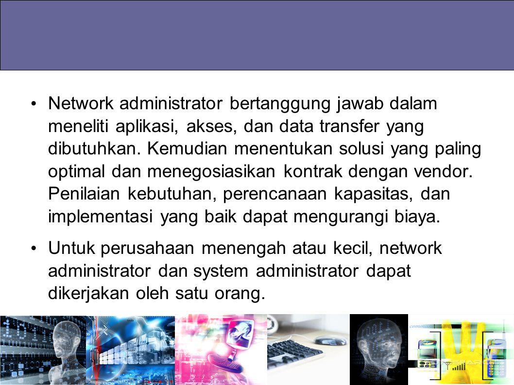 Network administrator bertanggung jawab dalam meneliti aplikasi, akses, dan data transfer yang dibutuhkan. Kemudian menentukan solusi yang paling opti