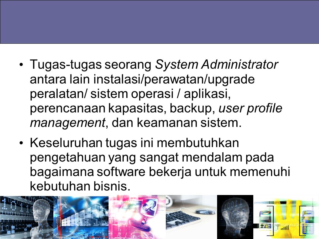 Tugas-tugas seorang System Administrator antara lain instalasi/perawatan/upgrade peralatan/ sistem operasi / aplikasi, perencanaan kapasitas, backup,