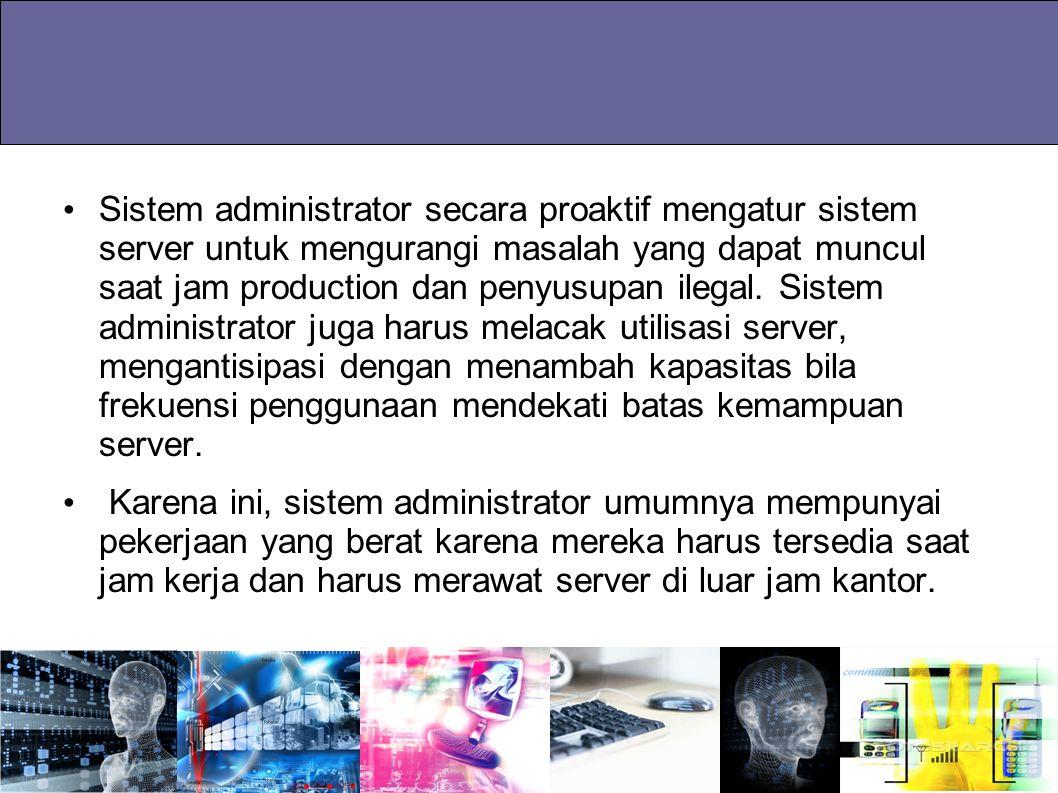Sistem administrator secara proaktif mengatur sistem server untuk mengurangi masalah yang dapat muncul saat jam production dan penyusupan ilegal. Sist
