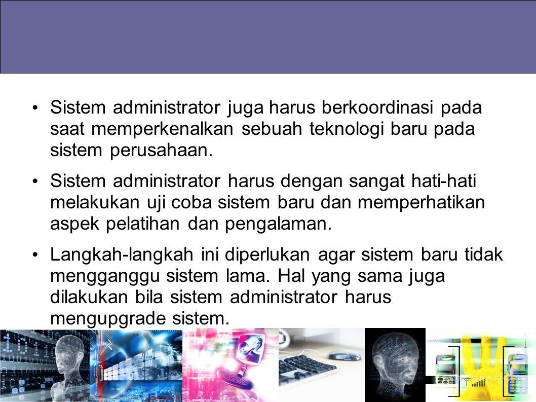 Sistem administrator juga harus berkoordinasi pada saat memperkenalkan sebuah teknologi baru pada sistem perusahaan. Sistem administrator harus dengan
