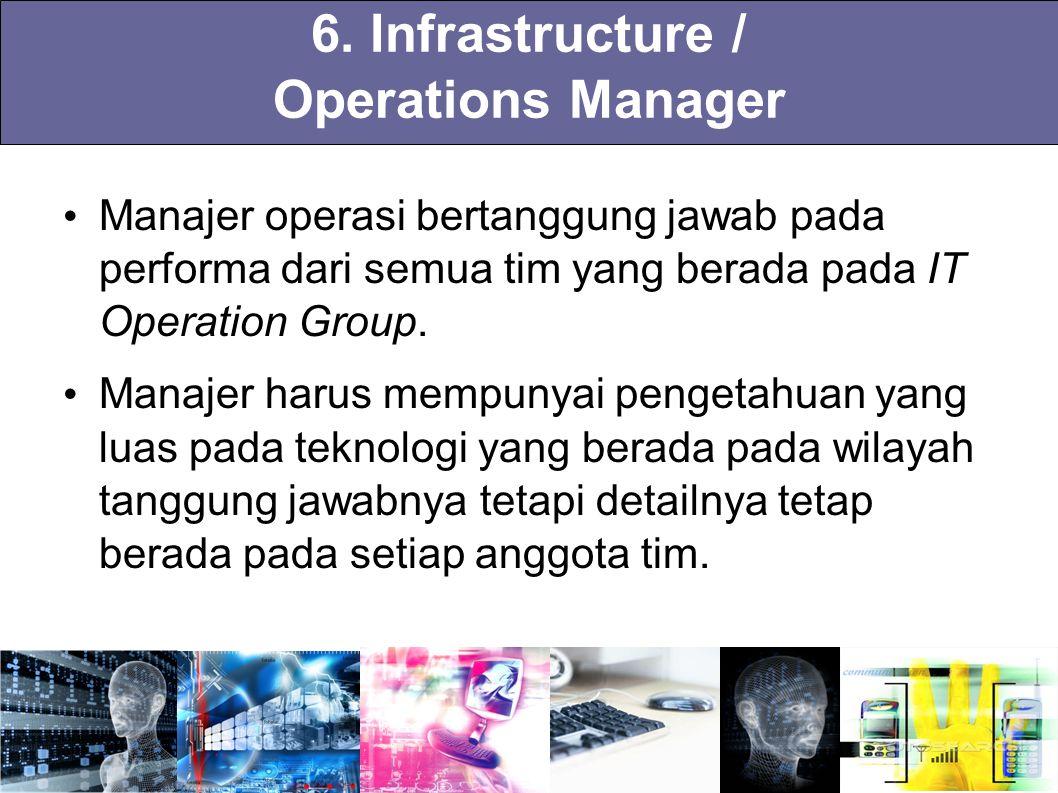 6. Infrastructure / Operations Manager Manajer operasi bertanggung jawab pada performa dari semua tim yang berada pada IT Operation Group. Manajer har
