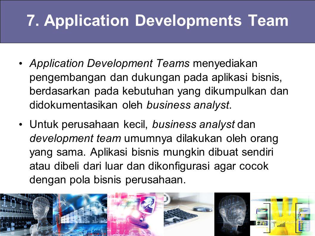 7. Application Developments Team Application Development Teams menyediakan pengembangan dan dukungan pada aplikasi bisnis, berdasarkan pada kebutuhan