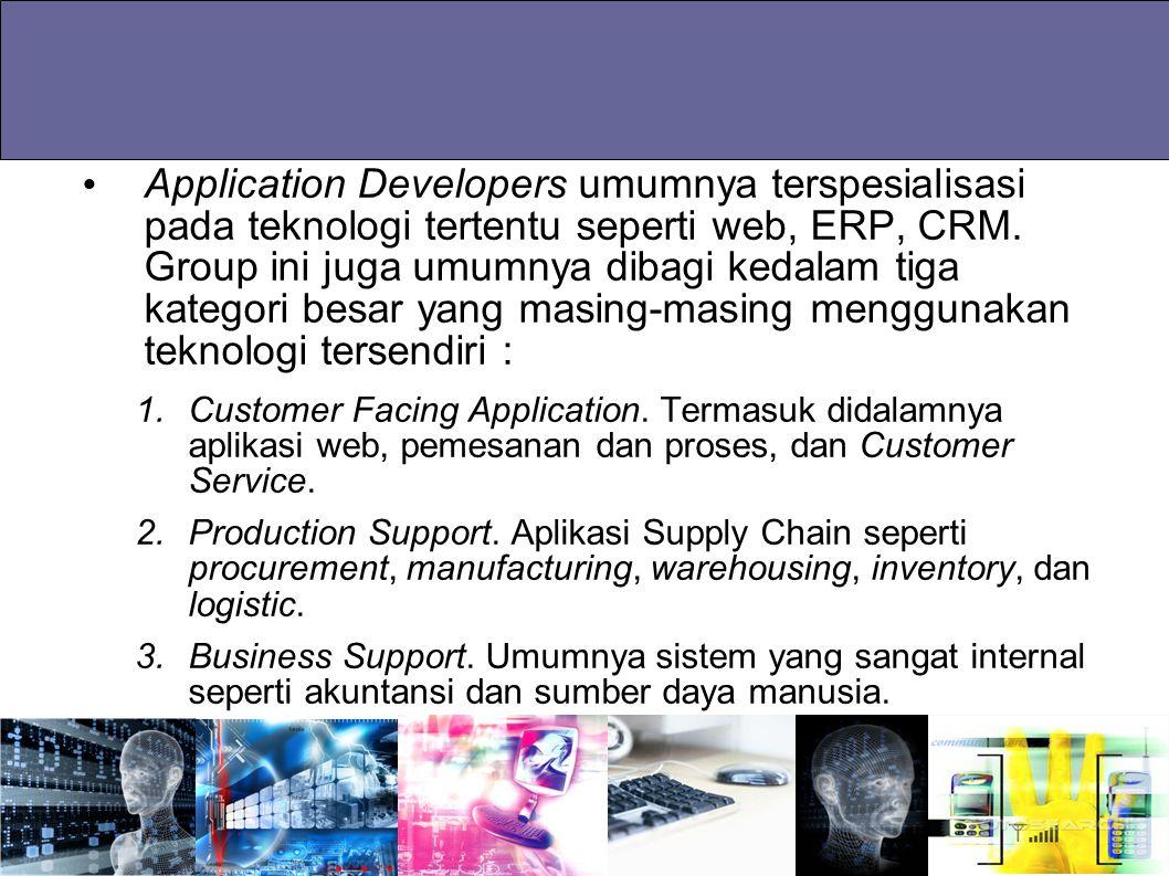 Application Developers umumnya terspesialisasi pada teknologi tertentu seperti web, ERP, CRM. Group ini juga umumnya dibagi kedalam tiga kategori besa