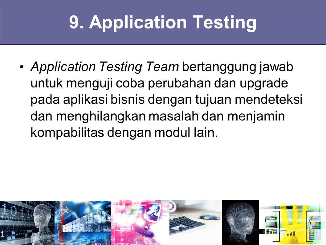 9. Application Testing Application Testing Team bertanggung jawab untuk menguji coba perubahan dan upgrade pada aplikasi bisnis dengan tujuan mendetek