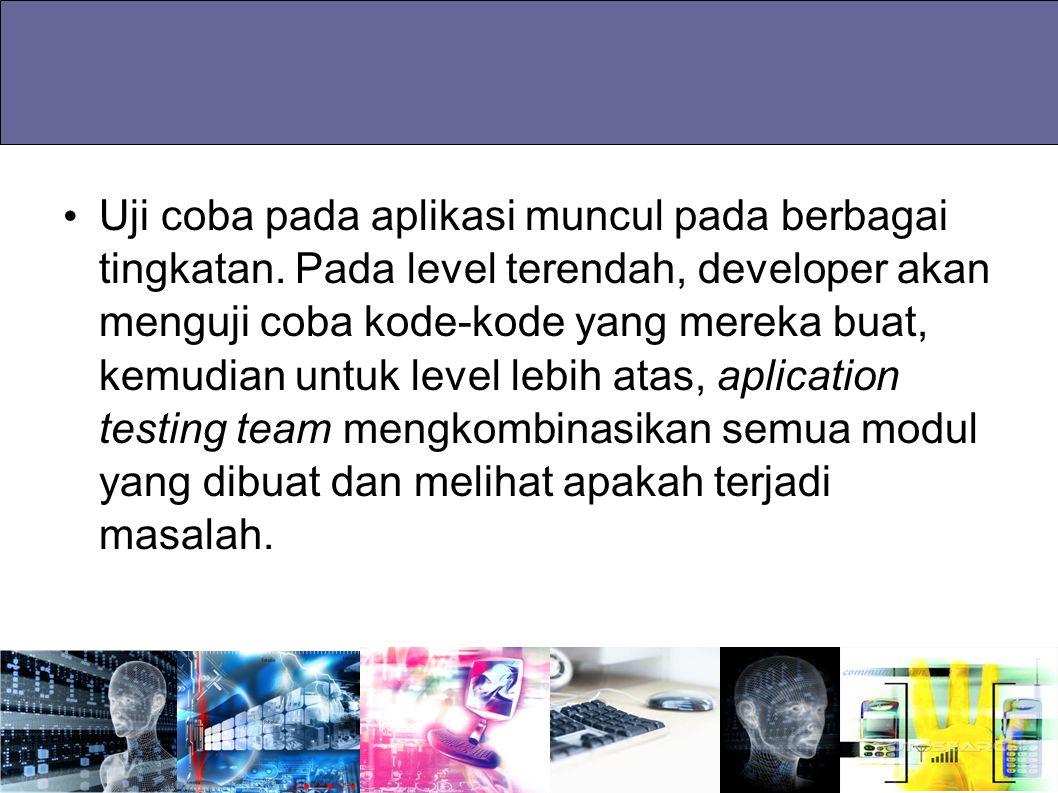 Uji coba pada aplikasi muncul pada berbagai tingkatan. Pada level terendah, developer akan menguji coba kode-kode yang mereka buat, kemudian untuk lev