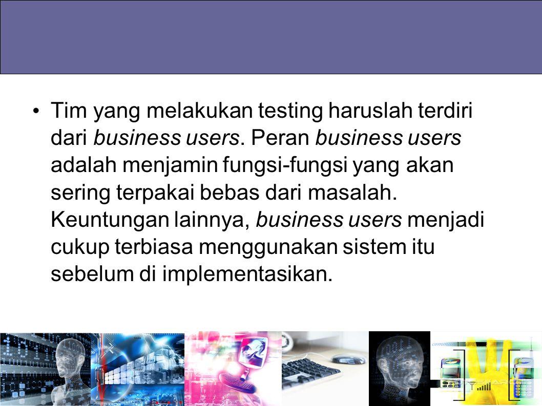 Tim yang melakukan testing haruslah terdiri dari business users. Peran business users adalah menjamin fungsi-fungsi yang akan sering terpakai bebas da