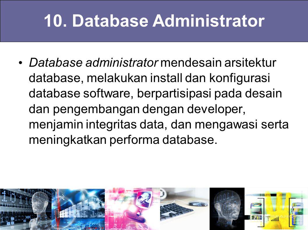 10. Database Administrator Database administrator mendesain arsitektur database, melakukan install dan konfigurasi database software, berpartisipasi p