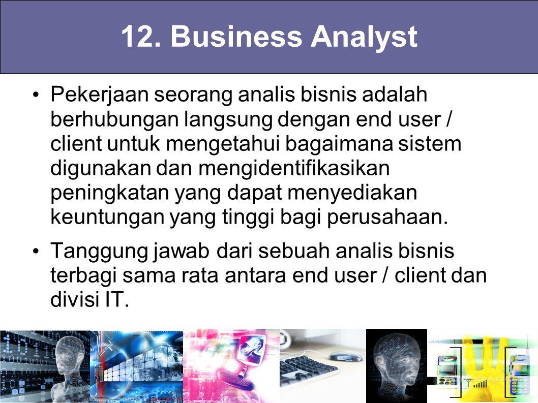 12. Business Analyst Pekerjaan seorang analis bisnis adalah berhubungan langsung dengan end user / client untuk mengetahui bagaimana sistem digunakan